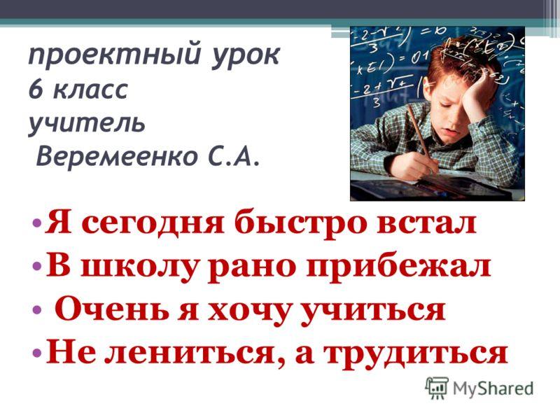 проектный урок 6 класс учитель Веремеенко С.А. Я сегодня быстро встал В школу рано прибежал Очень я хочу учиться Не лениться, а трудиться