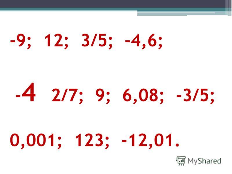 -9; 12; 3/5; -4,6; - 4 2/7; 9; 6,08; -3/5; 0,001; 123; -12,01.