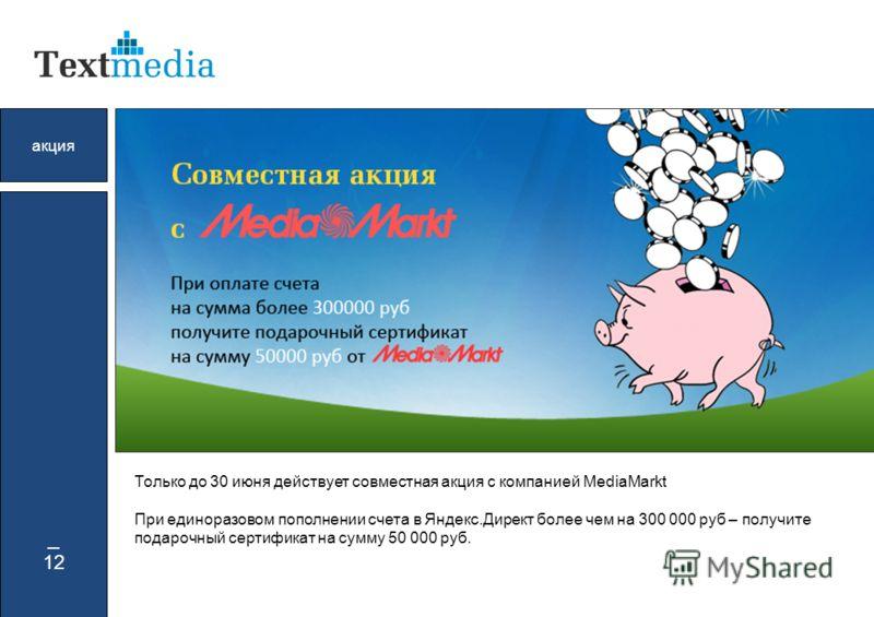 _ 12 акция 5000 Только до 30 июня действует совместная акция с компанией MediaMarkt При единоразовом пополнении счета в Яндекс.Директ более чем на 300 000 руб – получите подарочный сертификат на сумму 50 000 руб.