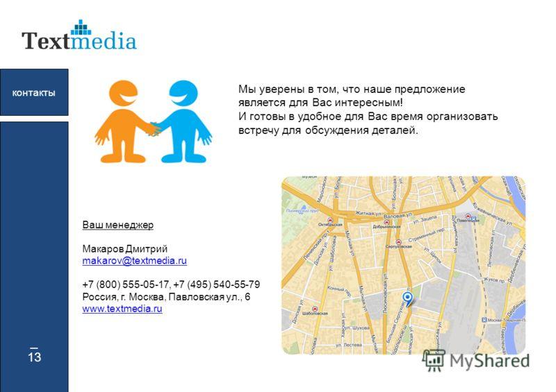_ 13 контакты Мы уверены в том, что наше предложение является для Вас интересным! И готовы в удобное для Вас время организовать встречу для обсуждения деталей. Ваш менеджер Макаров Дмитрий makarov@textmedia.ru makarov@textmedia.ru +7 (800) 555-05-17,