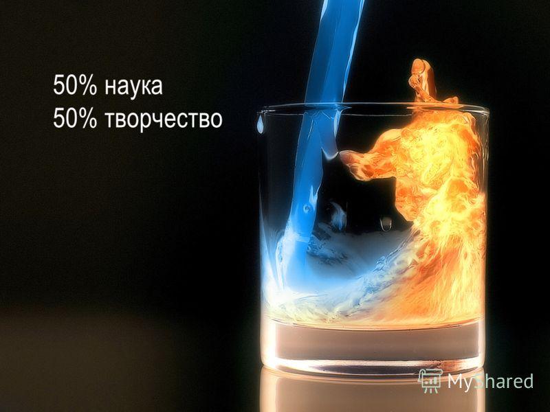 50% наука 50% творчество