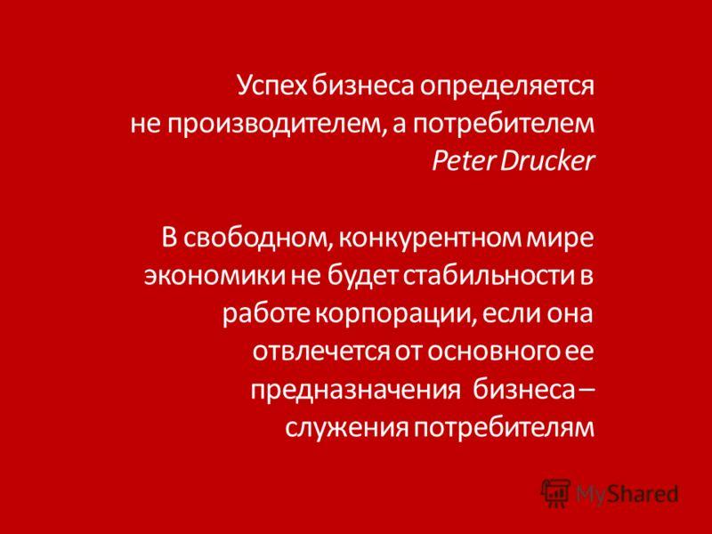 Успех бизнеса определяется не производителем, а потребителем Peter Drucker В свободном, конкурентном мире экономики не будет стабильности в работе корпорации, если она отвлечется от основного ее предназначения бизнеса – служения потребителям