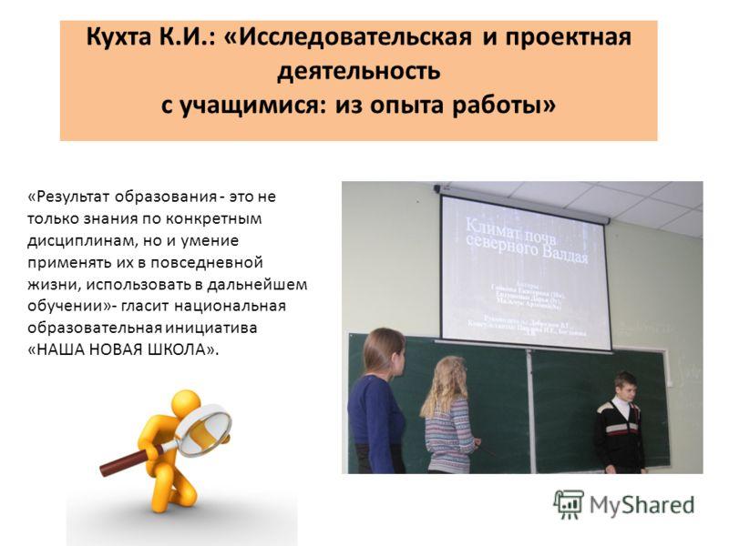 Кухта К.И.: «Исследовательская и проектная деятельность с учащимися: из опыта работы» «Результат образования - это не только знания по конкретным дисциплинам, но и умение применять их в повседневной жизни, использовать в дальнейшем обучении»- гласит