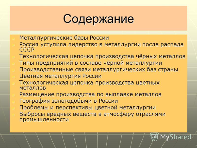 Содержание Металлургические базы России Металлургические базы России Россия уступила лидерство в металлургии после распада СССР Россия уступила лидерство в металлургии после распада СССР Технологическая цепочка производства чёрных металлов Технологич
