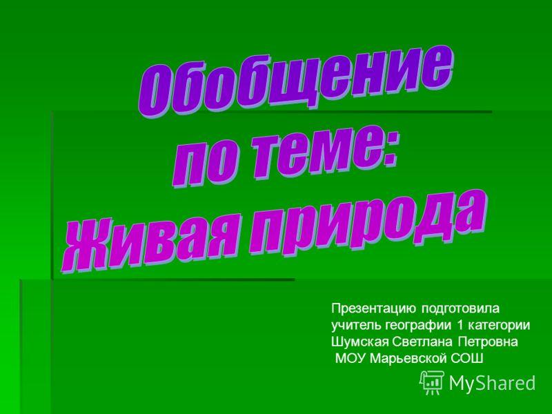 Презентацию подготовила учитель географии 1 категории Шумская Светлана Петровна МОУ Марьевской СОШ
