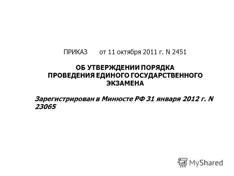 ПРИКАЗ от 11 октября 2011 г. N 2451 ОБ УТВЕРЖДЕНИИ ПОРЯДКА ПРОВЕДЕНИЯ ЕДИНОГО ГОСУДАРСТВЕННОГО ЭКЗАМЕНА Зарегистрирован в Минюсте РФ 31 января 2012 г. N 23065