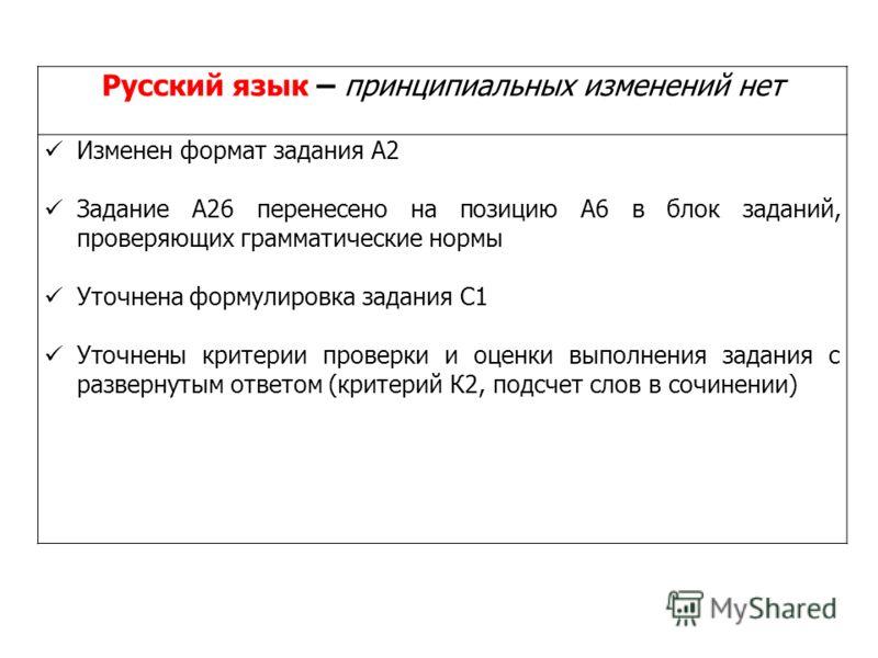 Русский язык – принципиальных изменений нет Изменен формат задания А2 Задание А26 перенесено на позицию А6 в блок заданий, проверяющих грамматические нормы Уточнена формулировка задания С1 Уточнены критерии проверки и оценки выполнения задания с разв