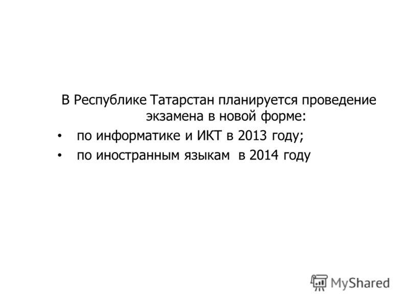 В Республике Татарстан планируется проведение экзамена в новой форме: по информатике и ИКТ в 2013 году; по иностранным языкам в 2014 году