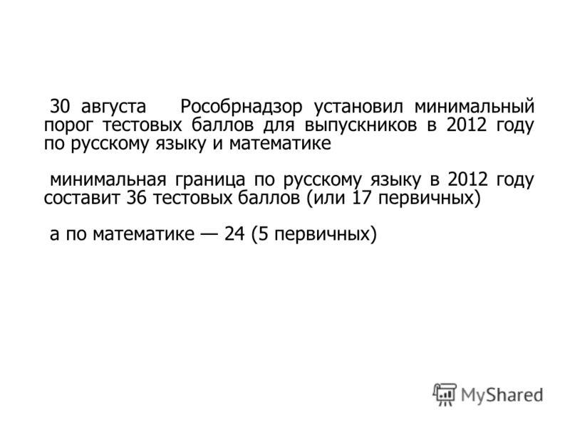30 августа Рособрнадзор установил минимальный порог тестовых баллов для выпускников в 2012 году по русскому языку и математике минимальная граница по русскому языку в 2012 году составит 36 тестовых баллов (или 17 первичных) а по математике 24 (5 перв