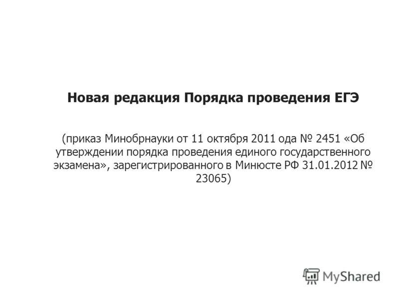 Новая редакция Порядка проведения ЕГЭ (приказ Минобрнауки от 11 октября 2011 ода 2451 «Об утверждении порядка проведения единого государственного экзамена», зарегистрированного в Минюсте РФ 31.01.2012 23065)