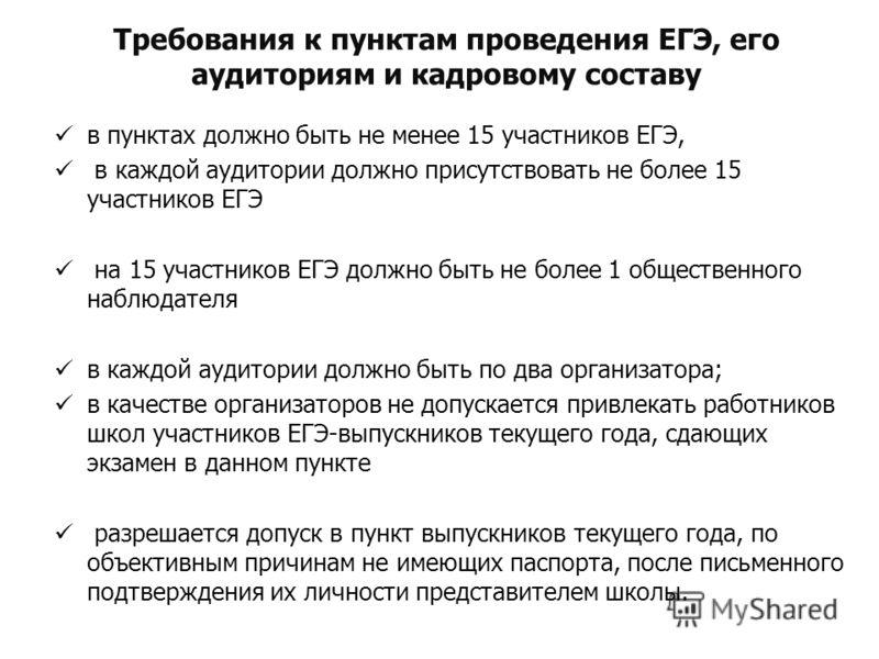 Требования к пунктам проведения ЕГЭ, его аудиториям и кадровому составу в пунктах должно быть не менее 15 участников ЕГЭ, в каждой аудитории должно присутствовать не более 15 участников ЕГЭ на 15 участников ЕГЭ должно быть не более 1 общественного на