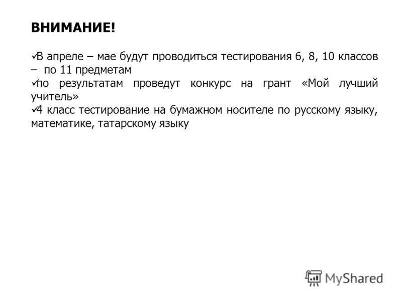 ВНИМАНИЕ! В апреле – мае будут проводиться тестирования 6, 8, 10 классов – по 11 предметам по результатам проведут конкурс на грант «Мой лучший учитель» 4 класс тестирование на бумажном носителе по русскому языку, математике, татарскому языку