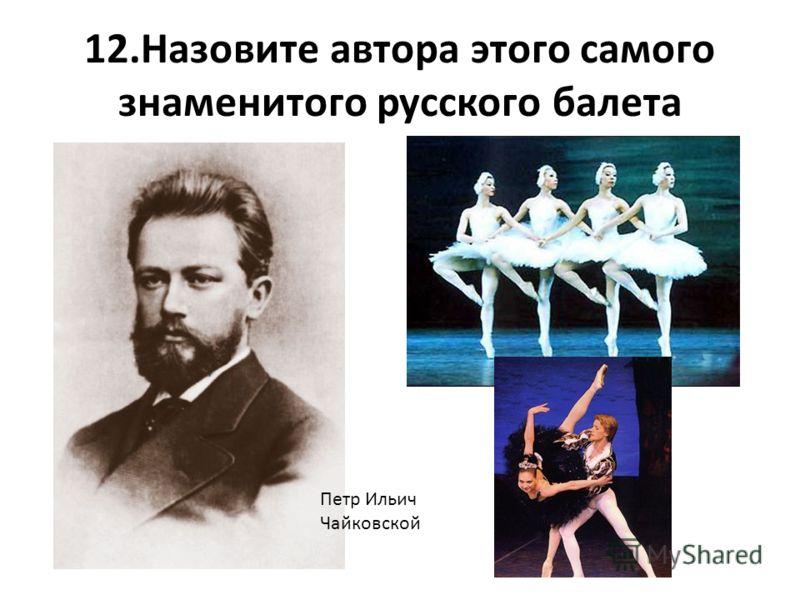 12.Назовите автора этого самого знаменитого русского балета Петр Ильич Чайковской