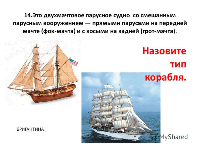 14.Это двухмачтовое парусное судно со смешанным парусным вооружением прямыми парусами на передней мачте (фок-мачта) и с косыми на задней (грот-мачта). Назовите тип корабля. БРИГАНТИНА
