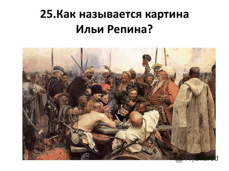 25.Как называется картина Ильи Репина?