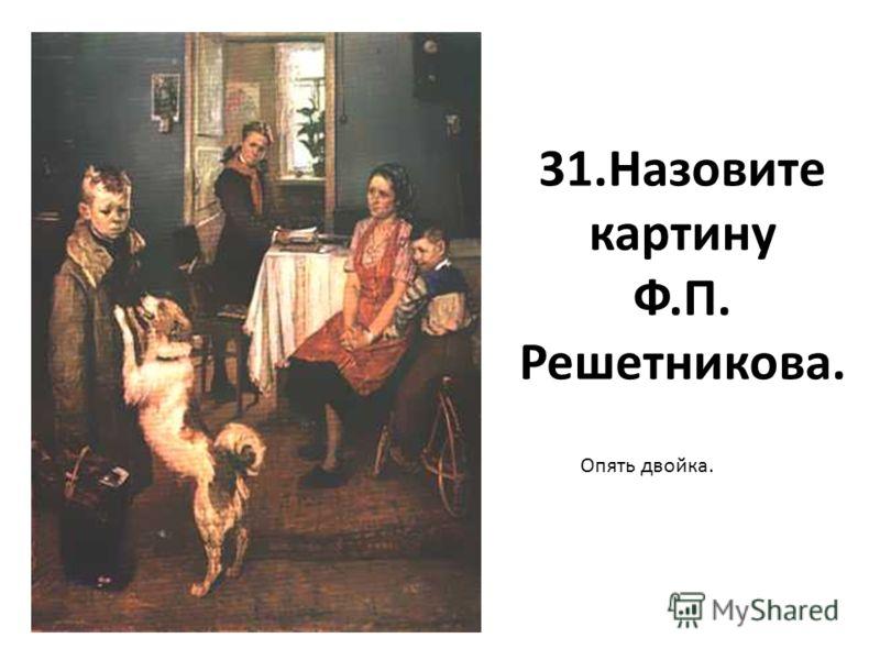 31.Назовите картину Ф.П. Решетникова. Опять двойка.