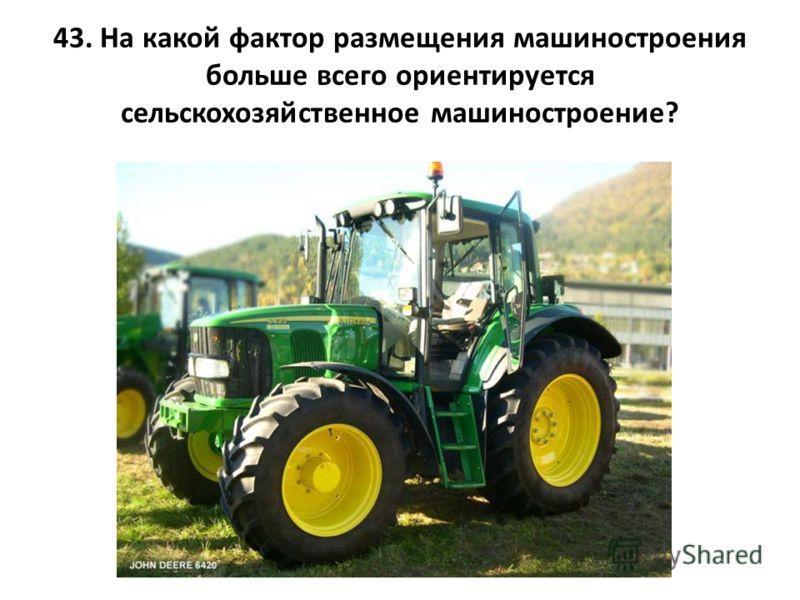 43. На какой фактор размещения машиностроения больше всего ориентируется сельскохозяйственное машиностроение?