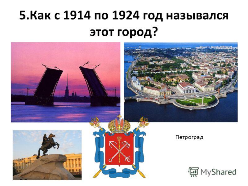 5.Как с 1914 по 1924 год назывался этот город? Петроград