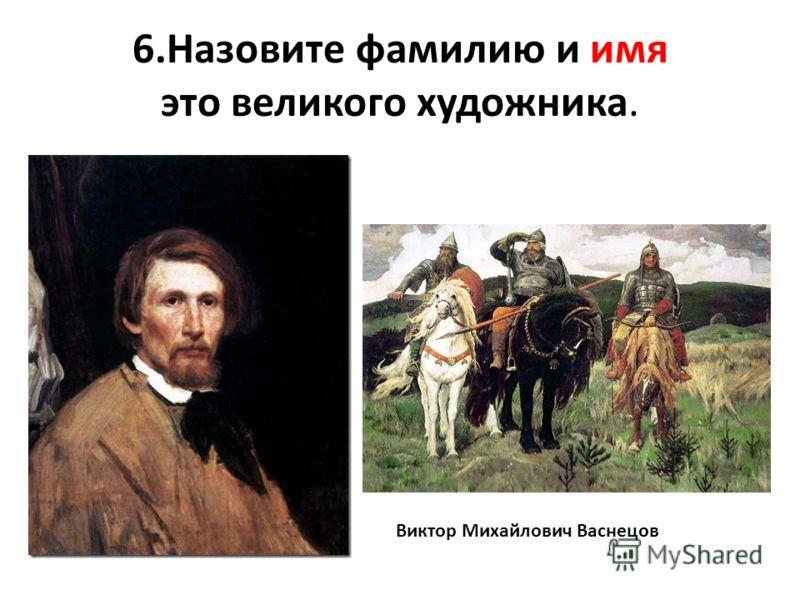 6.Назовите фамилию и имя это великого художника. Виктор Михайлович Васнецов