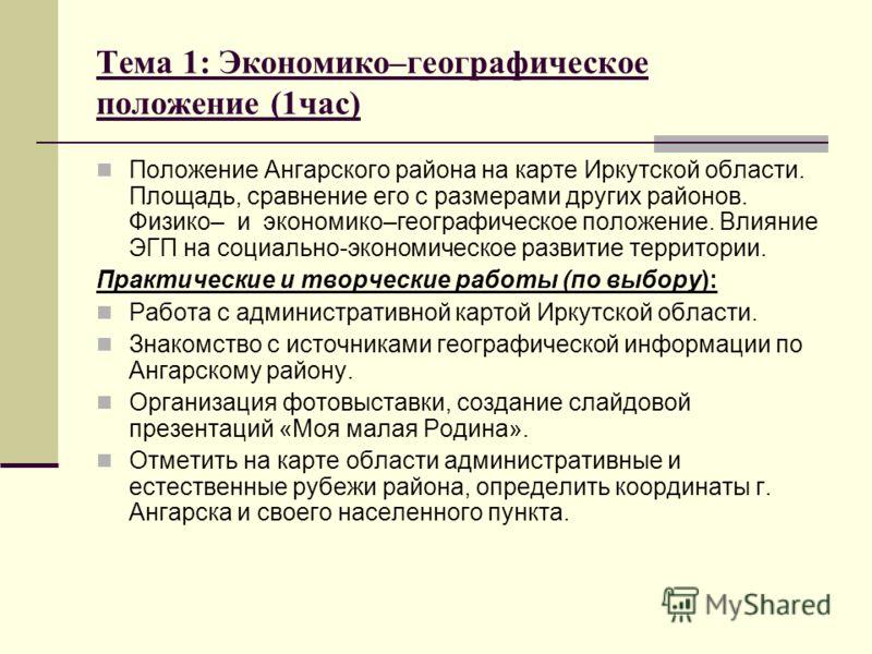 Тема 1: Экономико–географическое положение (1час) Положение Ангарского района на карте Иркутской области. Площадь, сравнение его с размерами других районов. Физико– и экономико–географическое положение. Влияние ЭГП на социально-экономическое развитие