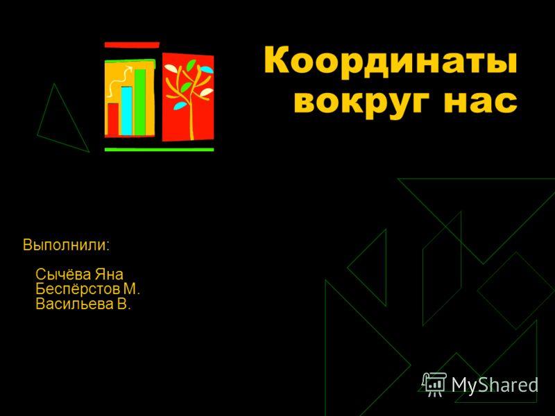 Координаты вокруг нас Выполнили: Сычёва Яна Беспёрстов М. Васильева В.