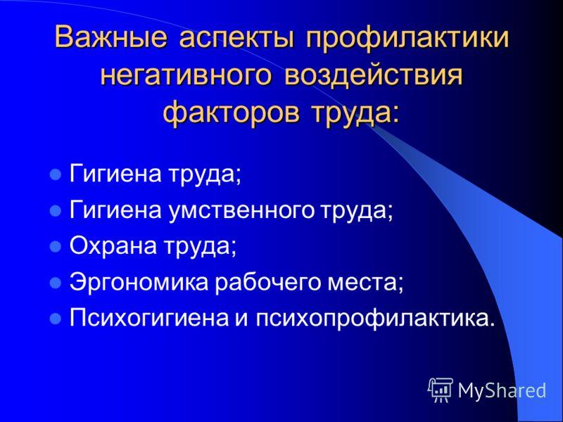 Важные аспекты профилактики негативного воздействия факторов труда: Гигиена труда; Гигиена умственного труда; Охрана труда; Эргономика рабочего места; Психогигиена и психопрофилактика.