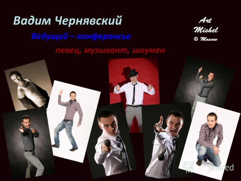 Вадим Чернявский Ведущий – конферансье певец, музыкант, шоумен