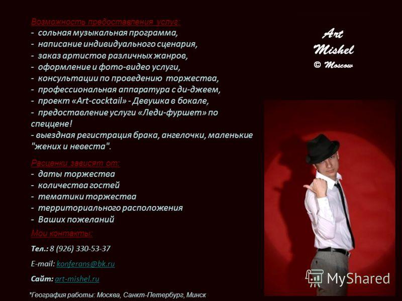 Мои контакты: Тел.: 8 (926) 330-53-37 E-mail: konferans@bk.rukonferans@bk.ru Сайт: art-mishel.ru Возможность предоставления услуг: - сольная музыкальная программа, - написание индивидуального сценария, - заказ артистов различных жанров, - оформление