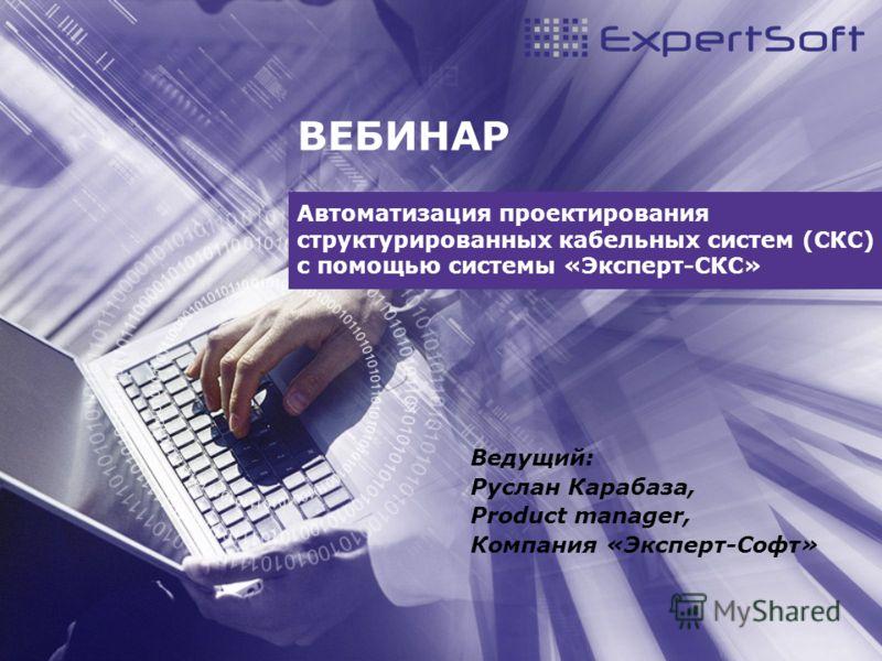 ВЕБИНАР Автоматизация проектирования структурированных кабельных систем (СКС) с помощью системы «Эксперт-СКС» Ведущий: Руслан Карабаза, Product manager, Компания «Эксперт-Софт»