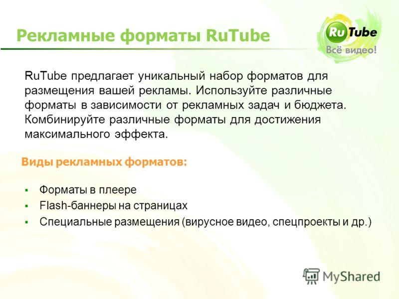 Рекламные форматы RuTube Форматы в плеере Flash-баннеры на страницах Специальные размещения (вирусное видео, спецпроекты и др.) RuTube предлагает уникальный набор форматов для размещения вашей рекламы. Используйте различные форматы в зависимости от р