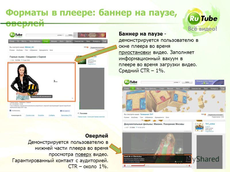 Баннер на паузе - демонстрируется пользователю в окне плеера во время приостановки видео. Заполняет информационный вакуум в плеере во время загрузки видео. Средний CTR – 1%. Форматы в плеере: баннер на паузе, оверлей Оверлей Демонстрируется пользоват