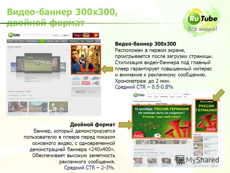 Видео-баннер 300х300, двойной формат Видео-баннер 300х300 Расположен в первом экране, проигрывается после загрузки страницы. Стилизация видео-баннера под главный плеер гарантирует повышенный интерес и внимание к рекламному сообщению. Хронометраж до 2