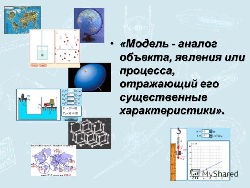 «Модель - аналог объекта, явления или процесса, отражающий его существенные характеристики».«Модель - аналог объекта, явления или процесса, отражающий его существенные характеристики».