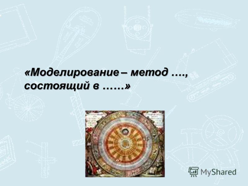 «Моделирование – метод …., состоящий в ……»