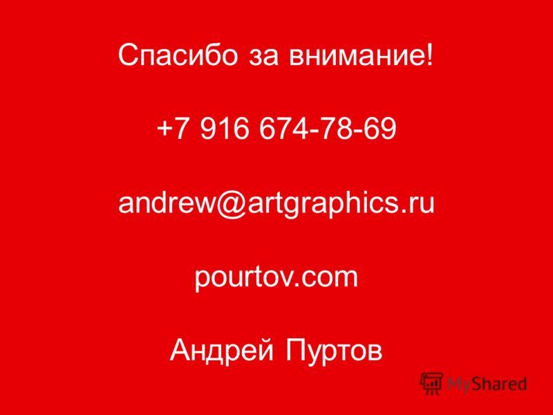 Спасибо за внимание! +7 916 674-78-69 andrew@artgraphics.ru pourtov.com Андрей Пуртов