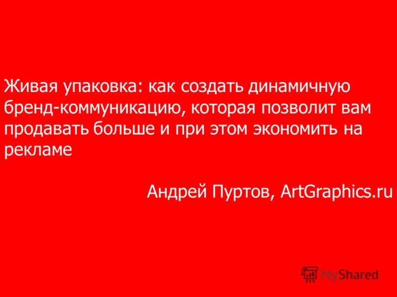 Живая упаковка: как создать динамичную бренд-коммуникацию, которая позволит вам продавать больше и при этом экономить на рекламе Андрей Пуртов, ArtGraphics.ru