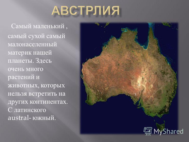 Самый маленький, самый сухой самый малонаселенный материк нашей планеты. Здесь очень много растений и животных, которых нельзя встретить на других континентах. С латинского austral- южный.
