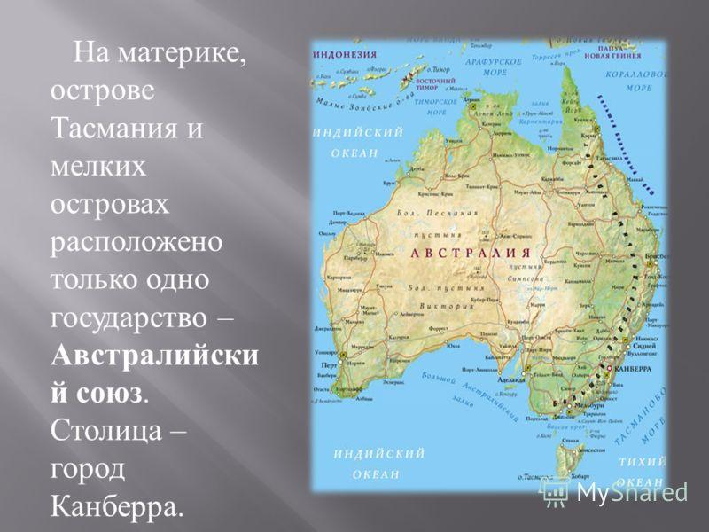 На материке, острове Тасмания и мелких островах расположено только одно государство – Австралийски й союз. Столица – город Канберра.