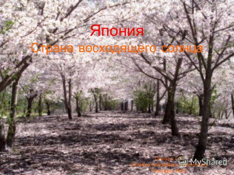 Япония Страна восходящего солнца Онищук Г.В. учитель географии и экономики Гимназии 31