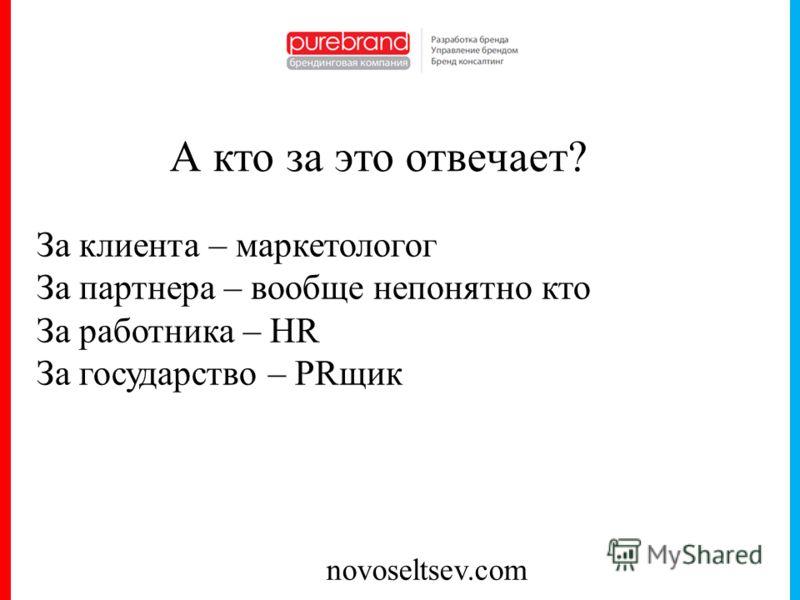 novoseltsev.com А кто за это отвечает? За клиента – маркетологог За партнера – вообще непонятно кто За работника – HR За государство – PRщик