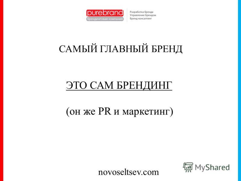 novoseltsev.com САМЫЙ ГЛАВНЫЙ БРЕНД ЭТО САМ БРЕНДИНГ (он же PR и маркетинг)
