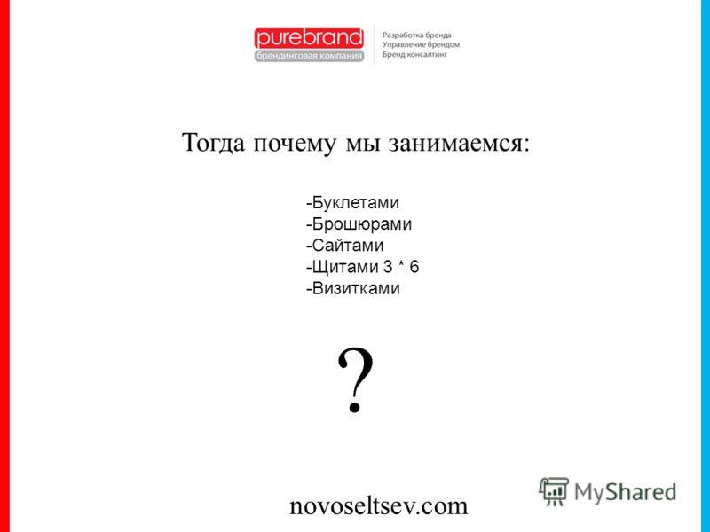novoseltsev.com Тогда почему мы занимаемся: -Буклетами -Брошюрами -Сайтами -Щитами 3 * 6 -Визитками ?