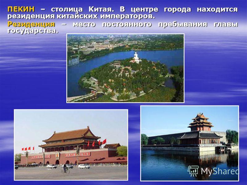 ПЕКИН – столица Китая. В центре города находится резиденция китайских императоров. Резиденция – место постоянного пребывания главы государства.