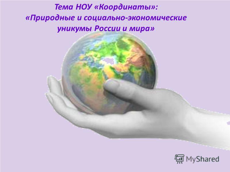 Тема НОУ «Координаты»: «Природные и социально-экономические уникумы России и мира»