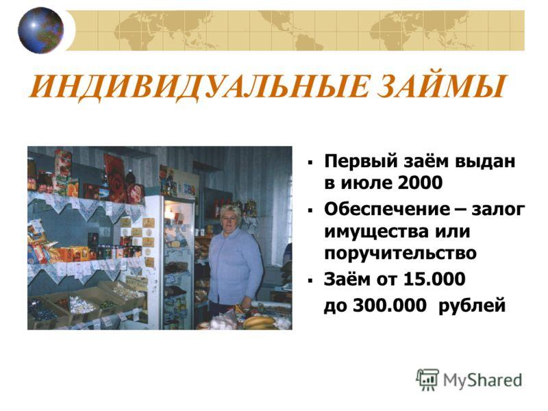 ИНДИВИДУАЛЬНЫЕ ЗАЙМЫ Первый заём выдан в июле 2000 Обеспечение – залог имущества или поручительство Заём от 15.000 до 300.000 рублей