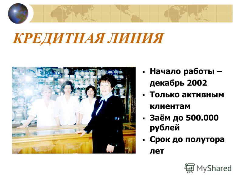 КРЕДИТНАЯ ЛИНИЯ Начало работы – декабрь 2002 Только активным клиентам Заём до 500.000 рублей Срок до полутора лет