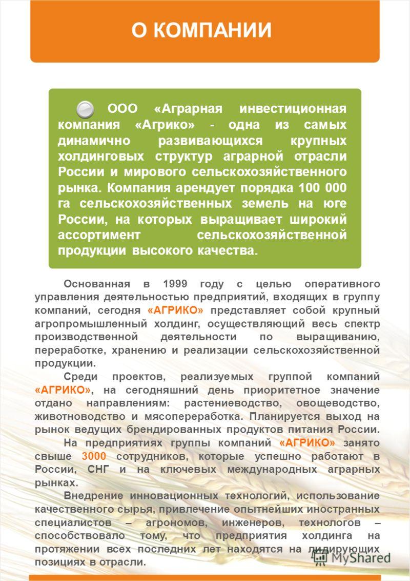 О КОМПАНИИ ООО «Аграрная инвестиционная компания «Агрико» - одна из самых динамично развивающихся крупных холдинговых структур аграрной отрасли России и мирового сельскохозяйственного рынка. Компания арендует порядка 100 000 га сельскохозяйственных з
