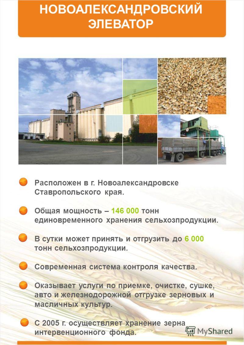 НОВОАЛЕКСАНДРОВСКИЙ ЭЛЕВАТОР Расположен в г. Новоалександровске Ставропольского края. Общая мощность – 146 000 тонн единовременного хранения сельхозпродукции. В сутки может принять и отгрузить до 6 000 тонн сельхозпродукции. Современная система контр