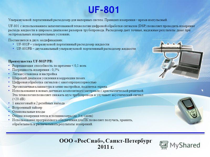 ООО «РосСнаб», Санкт-Петербург 2011 г. Ультразвуковой портативный расходомер для напорных систем. Принцип измерения – время-импульсный. UF-801 с использованием запатентованной технологии цифровой обработки сигналов (DSP) позволяет проводить измерение