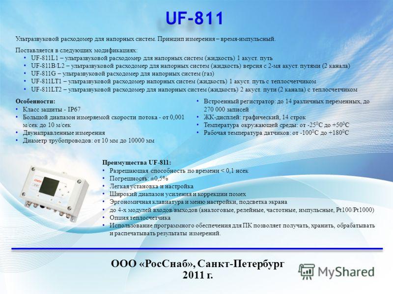 ООО «РосСнаб», Санкт-Петербург 2011 г. Ультразвуковой расходомер для напорных систем. Принцип измерения – время-импульсный. Поставляется в следующих модификациях: UF-811L1 – ультразвуковой расходомер для напорных систем (жидкость) 1 акуст. путь UF-81